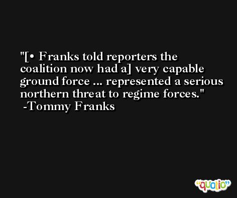[• Franks told reporters the coalition now had a] very capable ground force ... represented a serious northern threat to regime forces. -Tommy Franks