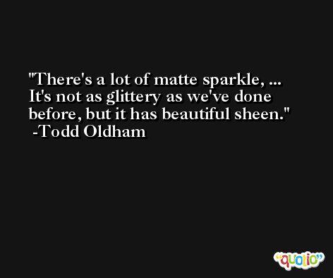 There's a lot of matte sparkle, ... It's not as glittery as we've done before, but it has beautiful sheen. -Todd Oldham