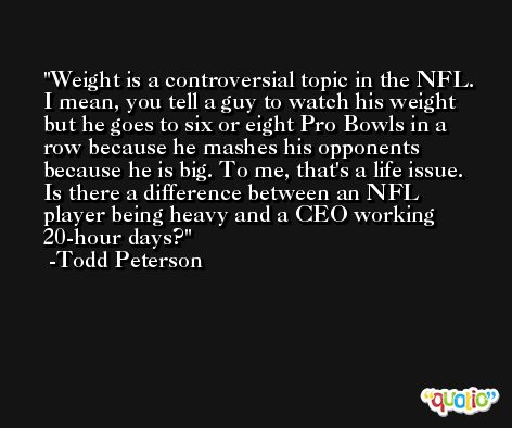Weight is a controversial topic in the NFL. I mean, you tell a guy to watch his weight but he goes to six or eight Pro Bowls in a row because he mashes his opponents because he is big. To me, that's a life issue. Is there a difference between an NFL player being heavy and a CEO working 20-hour days? -Todd Peterson
