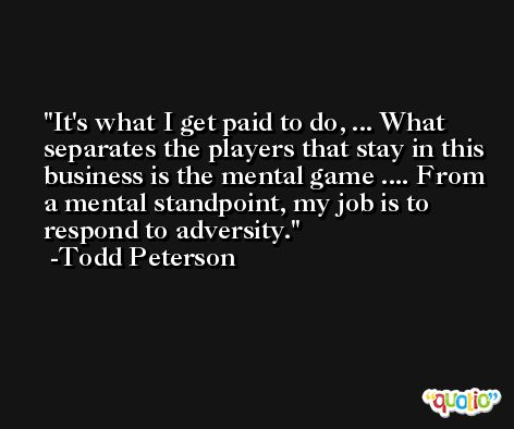 It's what I get paid to do, ... What separates the players that stay in this business is the mental game .... From a mental standpoint, my job is to respond to adversity. -Todd Peterson