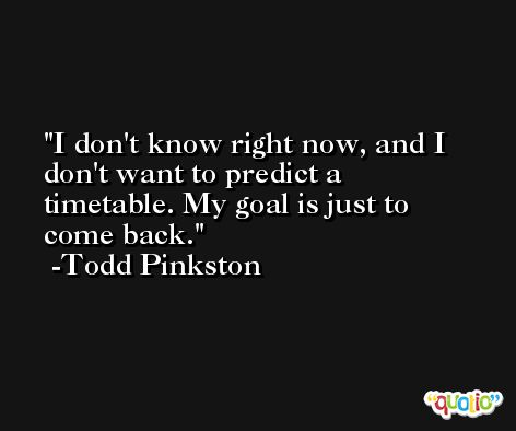 I don't know right now, and I don't want to predict a timetable. My goal is just to come back. -Todd Pinkston
