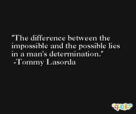 The difference between the impossible and the possible lies in a man's determination. -Tommy Lasorda