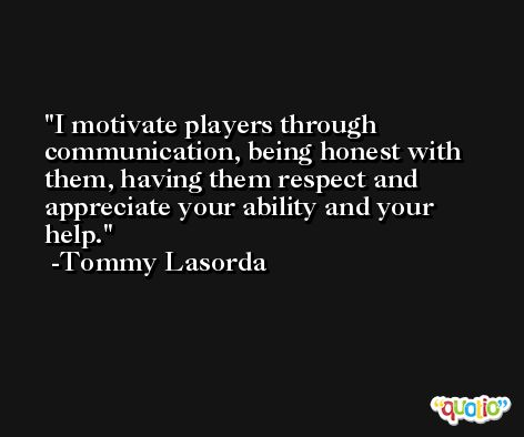 I motivate players through communication, being honest with them, having them respect and appreciate your ability and your help. -Tommy Lasorda