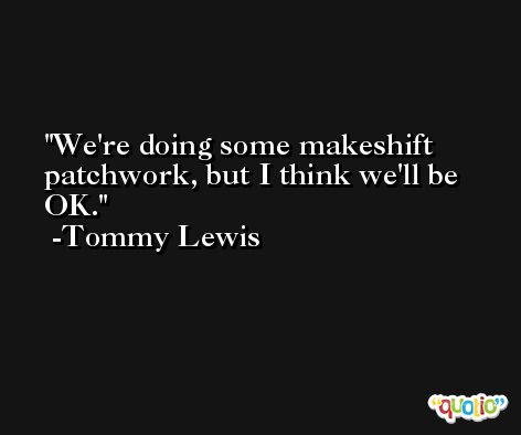 We're doing some makeshift patchwork, but I think we'll be OK. -Tommy Lewis