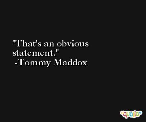 That's an obvious statement. -Tommy Maddox
