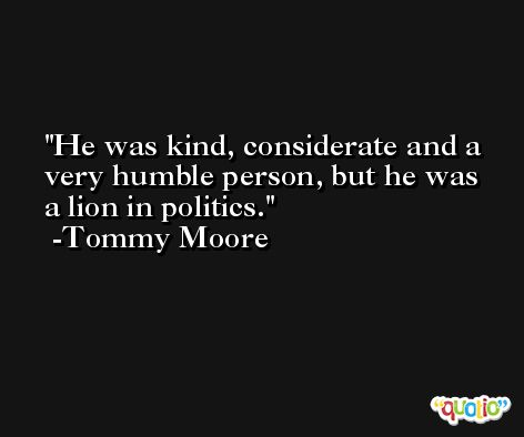 He was kind, considerate and a very humble person, but he was a lion in politics. -Tommy Moore