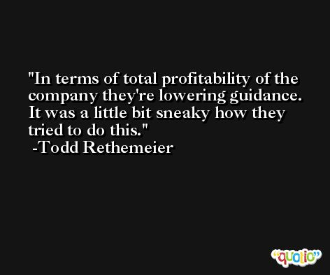In terms of total profitability of the company they're lowering guidance. It was a little bit sneaky how they tried to do this. -Todd Rethemeier