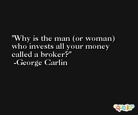 Why is the man (or woman) who invests all your money called a broker? -George Carlin