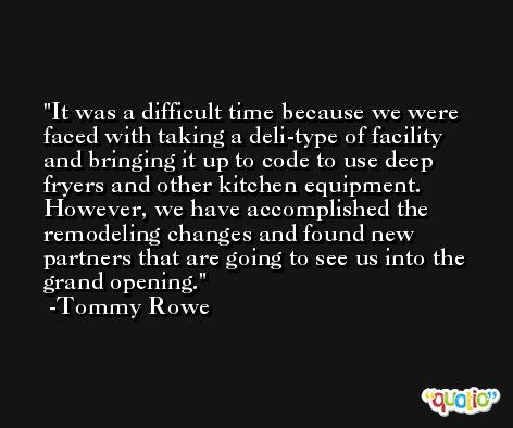 It was a difficult time because we were faced with taking a deli-type of facility and bringing it up to code to use deep fryers and other kitchen equipment. However, we have accomplished the remodeling changes and found new partners that are going to see us into the grand opening. -Tommy Rowe
