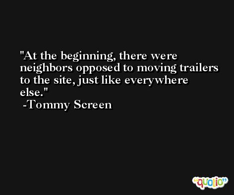 At the beginning, there were neighbors opposed to moving trailers to the site, just like everywhere else. -Tommy Screen