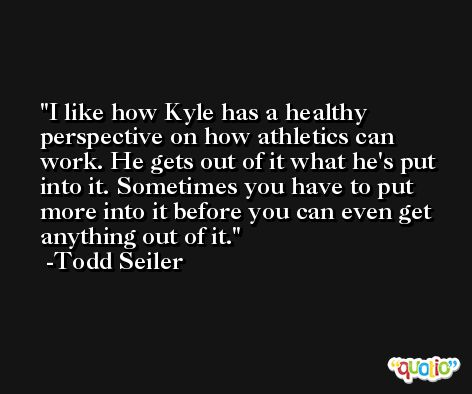 I like how Kyle has a healthy perspective on how athletics can work. He gets out of it what he's put into it. Sometimes you have to put more into it before you can even get anything out of it. -Todd Seiler