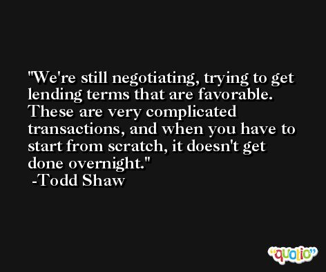 We're still negotiating, trying to get lending terms that are favorable. These are very complicated transactions, and when you have to start from scratch, it doesn't get done overnight. -Todd Shaw