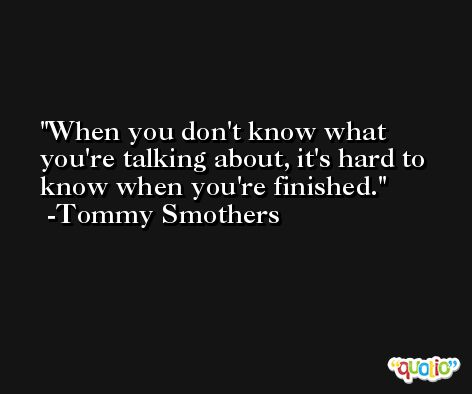 When you don't know what you're talking about, it's hard to know when you're finished. -Tommy Smothers