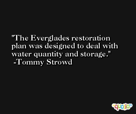 The Everglades restoration plan was designed to deal with water quantity and storage. -Tommy Strowd