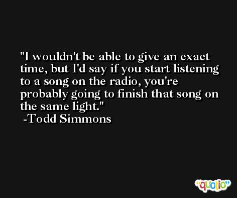 I wouldn't be able to give an exact time, but I'd say if you start listening to a song on the radio, you're probably going to finish that song on the same light. -Todd Simmons
