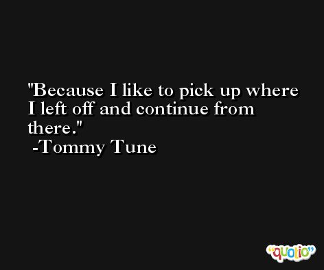 Because I like to pick up where I left off and continue from there. -Tommy Tune