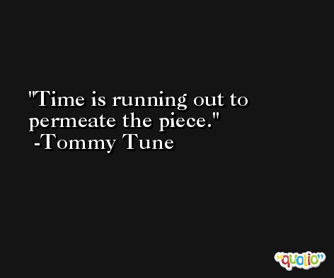 Time is running out to permeate the piece. -Tommy Tune