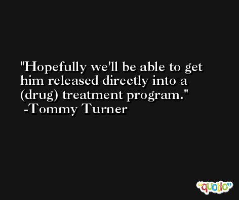 Hopefully we'll be able to get him released directly into a (drug) treatment program. -Tommy Turner