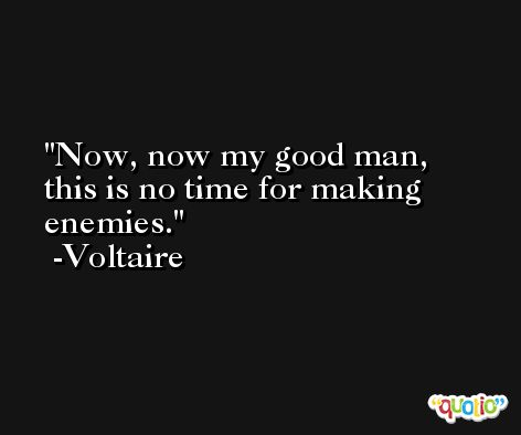 Now, now my good man, this is no time for making enemies.  -Voltaire