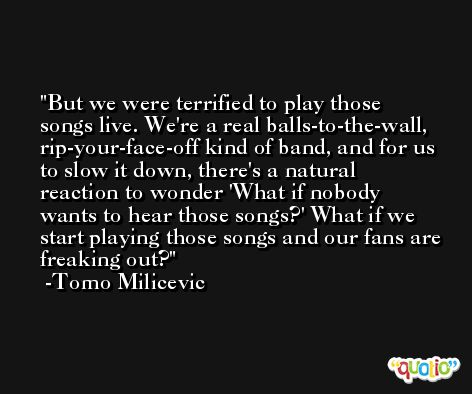 But we were terrified to play those songs live. We're a real balls-to-the-wall, rip-your-face-off kind of band, and for us to slow it down, there's a natural reaction to wonder 'What if nobody wants to hear those songs?' What if we start playing those songs and our fans are freaking out? -Tomo Milicevic