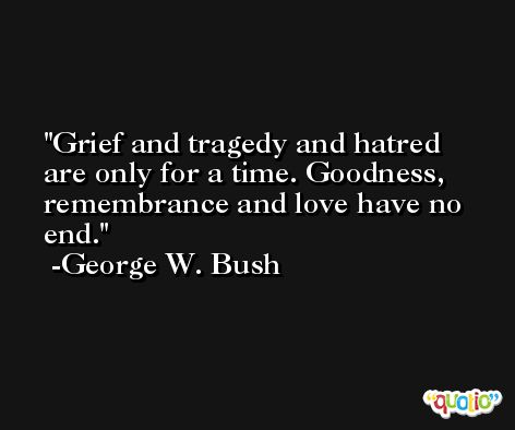 Grief and tragedy and hatred are only for a time. Goodness, remembrance and love have no end. -George W. Bush