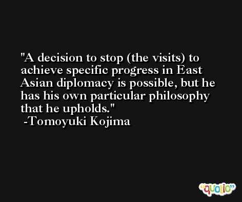 A decision to stop (the visits) to achieve specific progress in East Asian diplomacy is possible, but he has his own particular philosophy that he upholds. -Tomoyuki Kojima
