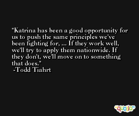 Katrina has been a good opportunity for us to push the same principles we've been fighting for, ... If they work well, we'll try to apply them nationwide. If they don't, we'll move on to something that does. -Todd Tiahrt