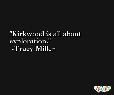 Kirkwood is all about exploration. -Tracy Miller