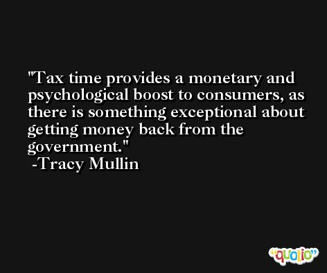 Tax time provides a monetary and psychological boost to consumers, as there is something exceptional about getting money back from the government. -Tracy Mullin