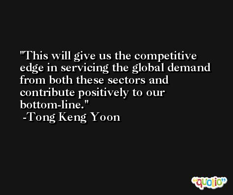 This will give us the competitive edge in servicing the global demand from both these sectors and contribute positively to our bottom-line. -Tong Keng Yoon