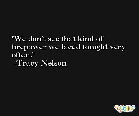 We don't see that kind of firepower we faced tonight very often. -Tracy Nelson