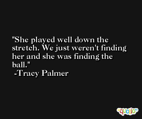 She played well down the stretch. We just weren't finding her and she was finding the ball. -Tracy Palmer