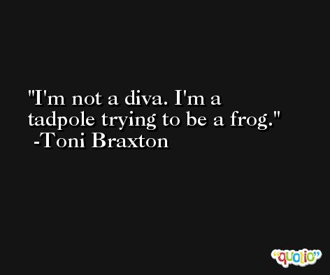 I'm not a diva. I'm a tadpole trying to be a frog. -Toni Braxton