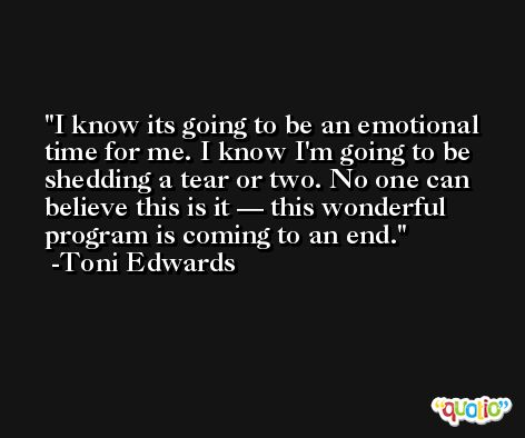 I know its going to be an emotional time for me. I know I'm going to be shedding a tear or two. No one can believe this is it — this wonderful program is coming to an end. -Toni Edwards