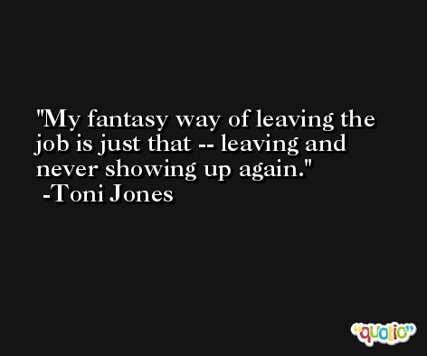 My fantasy way of leaving the job is just that -- leaving and never showing up again. -Toni Jones