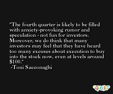 The fourth quarter is likely to be filled with anxiety-provoking rumor and speculation - not fun for investors. Moreover, we do think that many investors may feel that they have heard too many excuses about execution to buy into the stock now, even at levels around $100. -Toni Sacconaghi