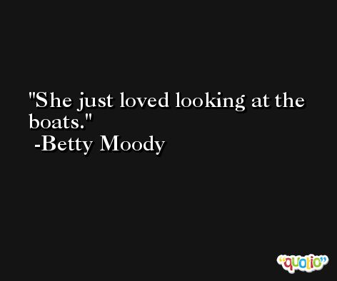 She just loved looking at the boats. -Betty Moody