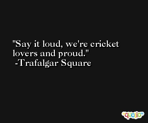 Say it loud, we're cricket lovers and proud. -Trafalgar Square