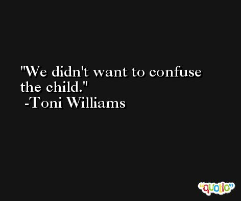We didn't want to confuse the child. -Toni Williams