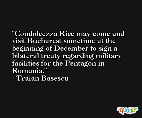 Condoleezza Rice may come and visit Bucharest sometime at the beginning of December to sign a bilateral treaty regarding military facilities for the Pentagon in Romania. -Traian Basescu