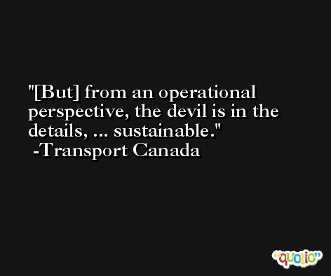[But] from an operational perspective, the devil is in the details, ... sustainable. -Transport Canada
