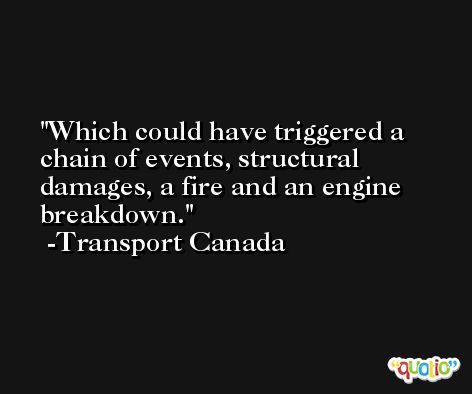 Which could have triggered a chain of events, structural damages, a fire and an engine breakdown. -Transport Canada