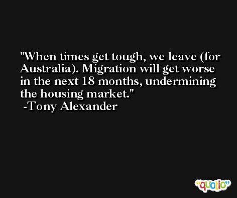 When times get tough, we leave (for Australia). Migration will get worse in the next 18 months, undermining the housing market. -Tony Alexander