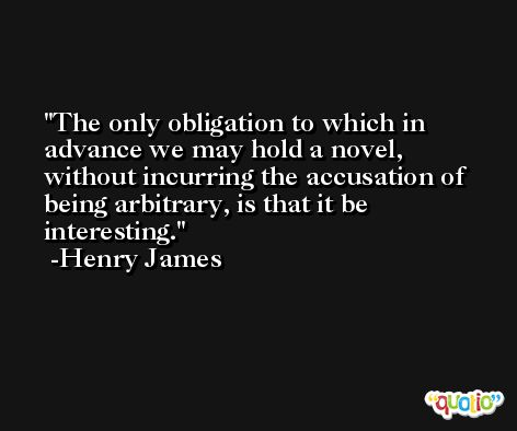 The only obligation to which in advance we may hold a novel, without incurring the accusation of being arbitrary, is that it be interesting. -Henry James