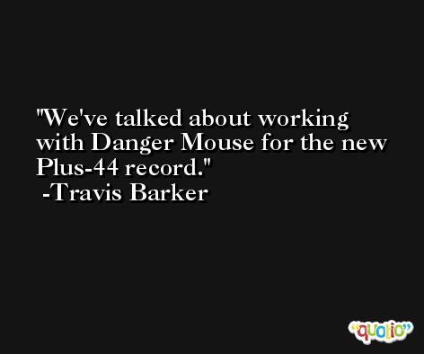 We've talked about working with Danger Mouse for the new Plus-44 record. -Travis Barker