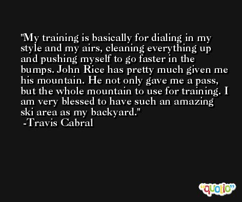 My training is basically for dialing in my style and my airs, cleaning everything up and pushing myself to go faster in the bumps. John Rice has pretty much given me his mountain. He not only gave me a pass, but the whole mountain to use for training. I am very blessed to have such an amazing ski area as my backyard. -Travis Cabral