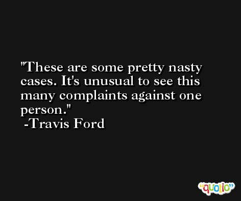 These are some pretty nasty cases. It's unusual to see this many complaints against one person. -Travis Ford