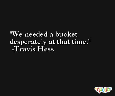 We needed a bucket desperately at that time. -Travis Hess