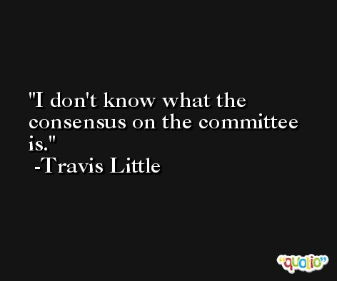 I don't know what the consensus on the committee is. -Travis Little