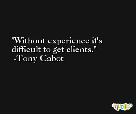 Without experience it's difficult to get clients. -Tony Cabot